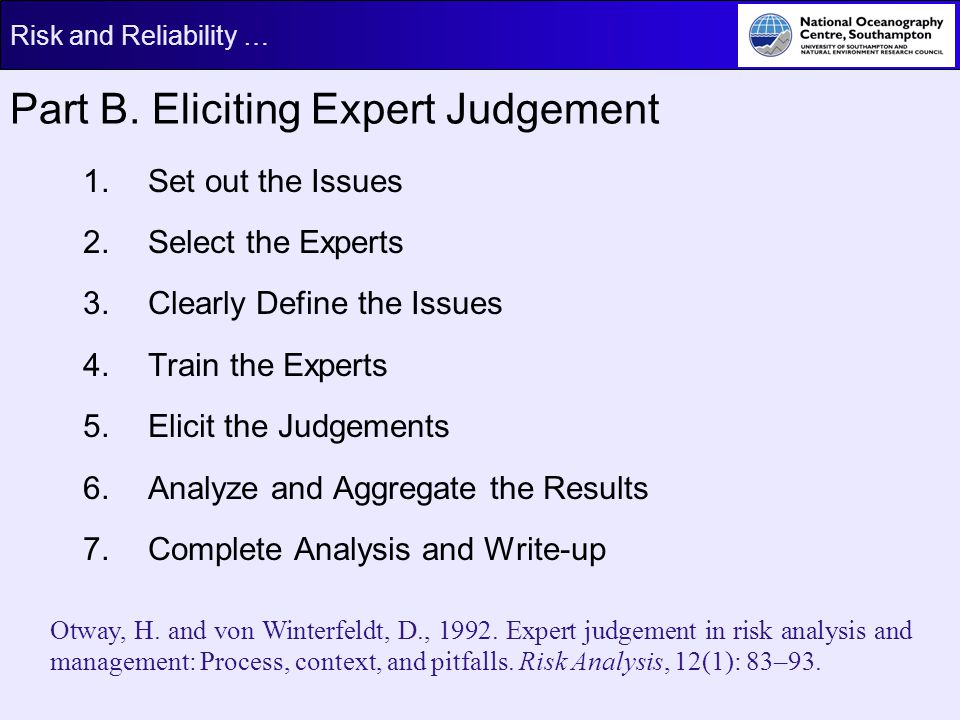 Risk and Reliability … Part B. Eliciting Expert Judgement 1. Set out the Issues 2. Select the Experts 3. Clearly Define the Issues 4. Train the Expert