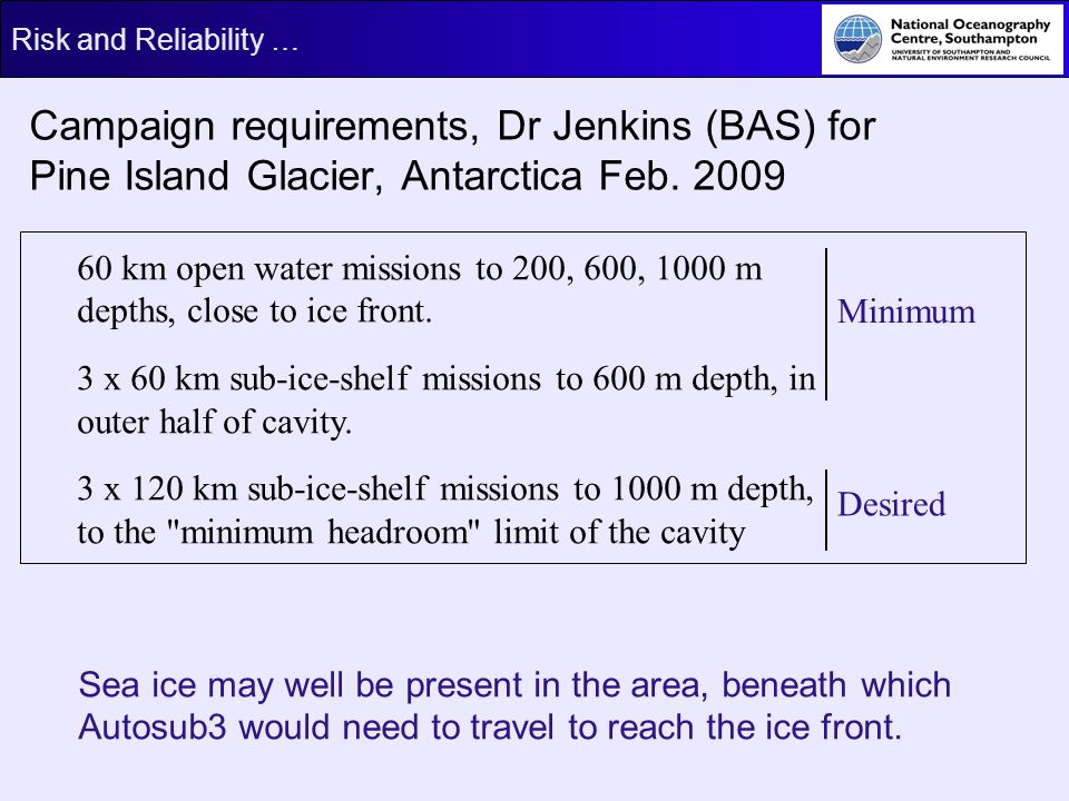 Risk and Reliability … Campaign requirements, Dr Jenkins (BAS) for Pine Island Glacier, Antarctica Feb. 2009 60 km open water missions to 200, 600, 10
