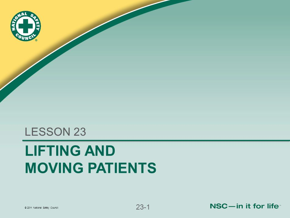 © 2011 National Safety Council 23-1 LIFTING AND MOVING PATIENTS LESSON 23