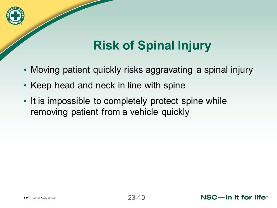 © 2011 National Safety Council 23-10 Risk of Spinal Injury Moving patient quickly risks aggravating a spinal injury Keep head and neck in line with sp
