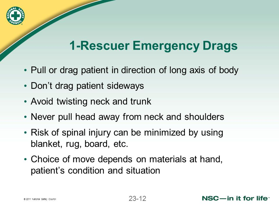 © 2011 National Safety Council 23-12 1-Rescuer Emergency Drags Pull or drag patient in direction of long axis of body Dont drag patient sideways Avoid