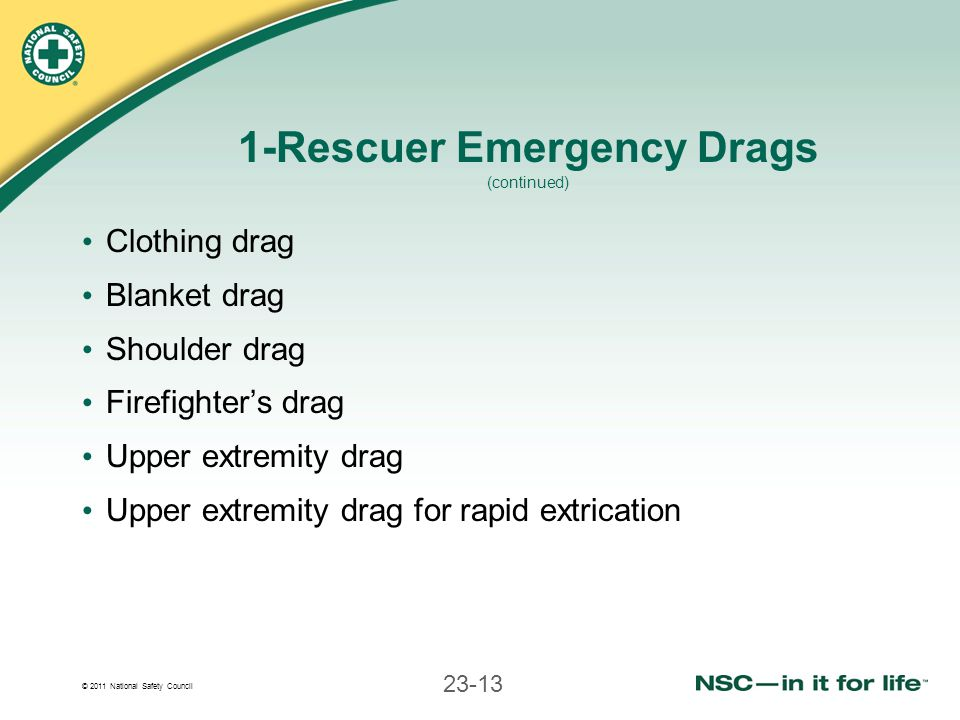 © 2011 National Safety Council 23-13 1-Rescuer Emergency Drags (continued) Clothing drag Blanket drag Shoulder drag Firefighters drag Upper extremity