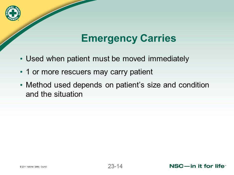 © 2011 National Safety Council 23-14 Emergency Carries Used when patient must be moved immediately 1 or more rescuers may carry patient Method used de