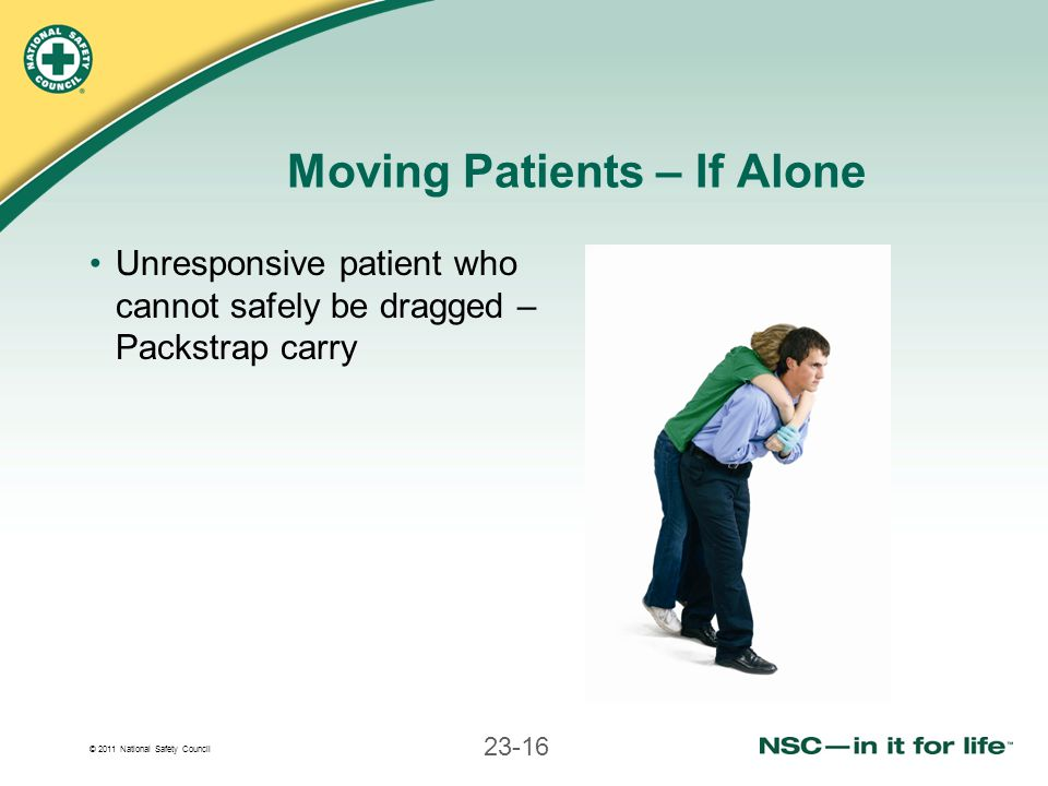 © 2011 National Safety Council 23-16 Moving Patients – If Alone Unresponsive patient who cannot safely be dragged – Packstrap carry