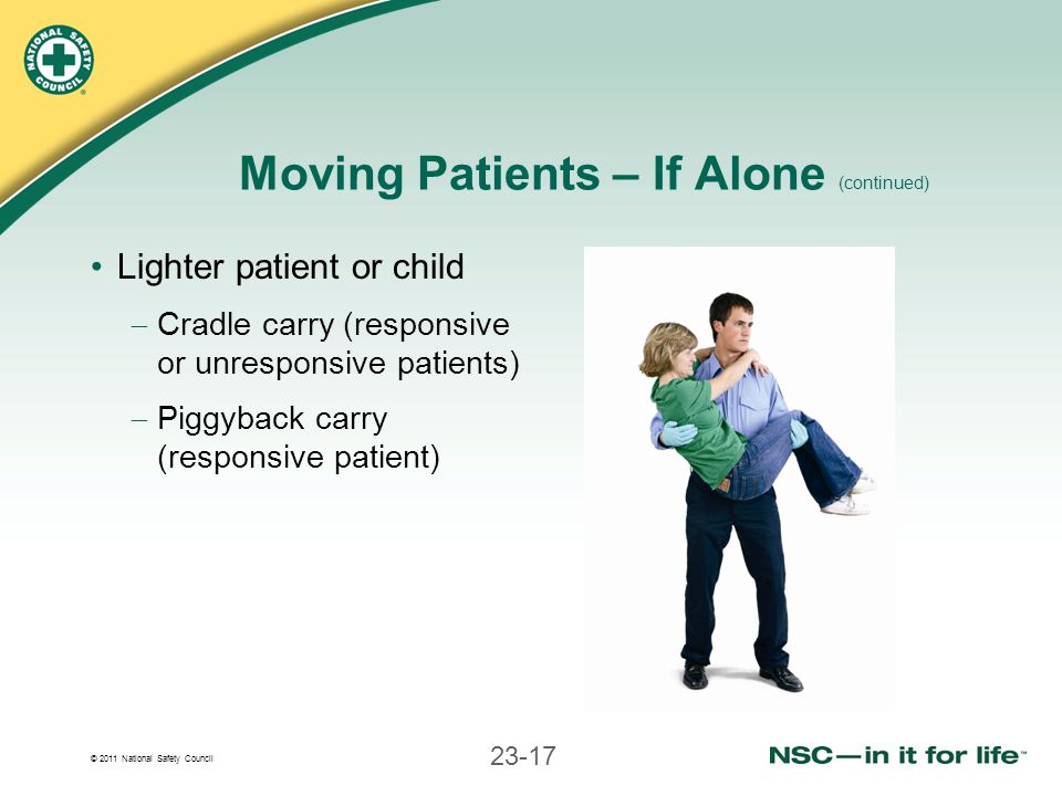 © 2011 National Safety Council 23-17 Moving Patients – If Alone (continued) Lighter patient or child Cradle carry (responsive or unresponsive patients