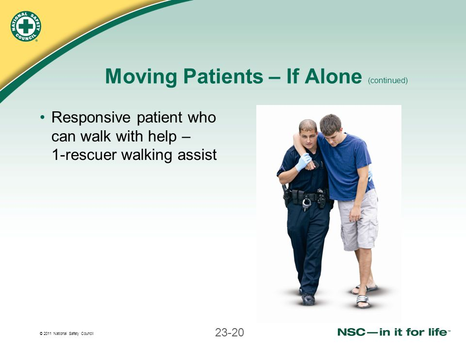 © 2011 National Safety Council 23-20 Moving Patients – If Alone (continued) Responsive patient who can walk with help – 1-rescuer walking assist