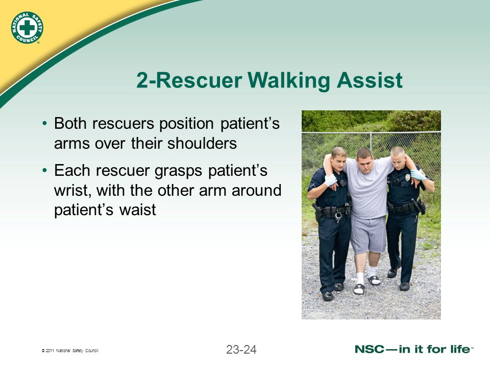 © 2011 National Safety Council 23-24 2-Rescuer Walking Assist Both rescuers position patients arms over their shoulders Each rescuer grasps patients w