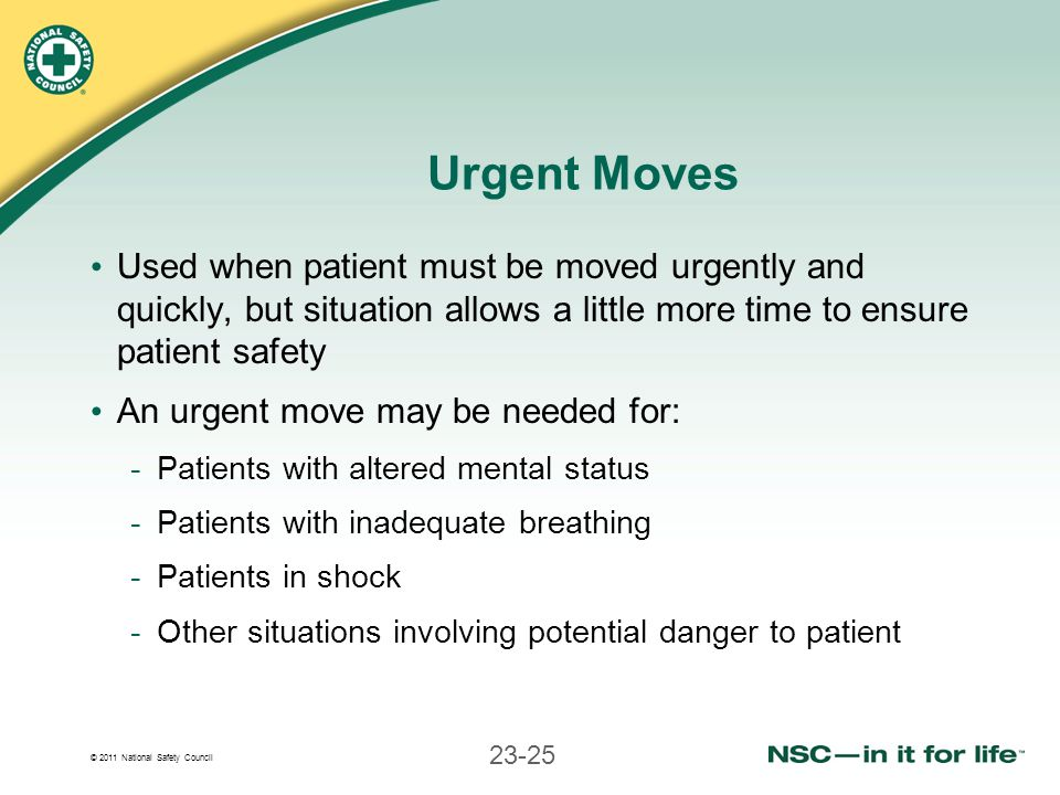 © 2011 National Safety Council 23-25 Urgent Moves Used when patient must be moved urgently and quickly, but situation allows a little more time to ens