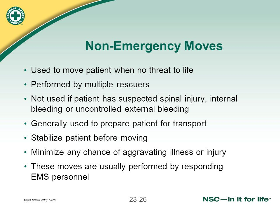 © 2011 National Safety Council 23-26 Non-Emergency Moves Used to move patient when no threat to life Performed by multiple rescuers Not used if patien