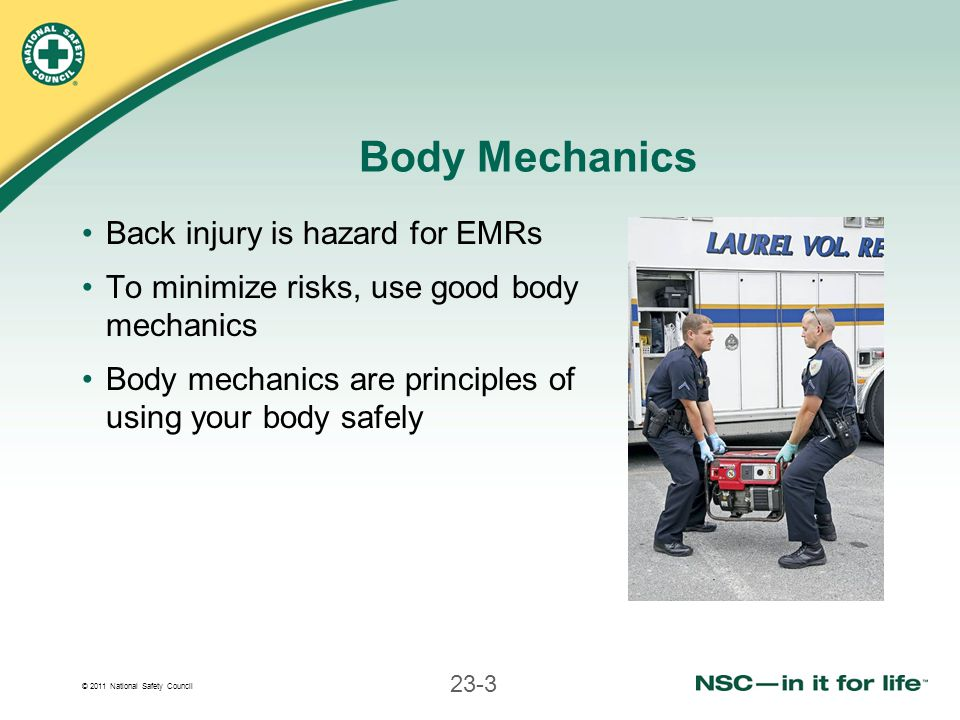 © 2011 National Safety Council 23-3 Body Mechanics Back injury is hazard for EMRs To minimize risks, use good body mechanics Body mechanics are princi