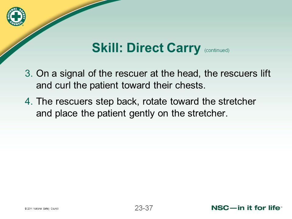 © 2011 National Safety Council 23-37 Skill: Direct Carry (continued) 3.On a signal of the rescuer at the head, the rescuers lift and curl the patient