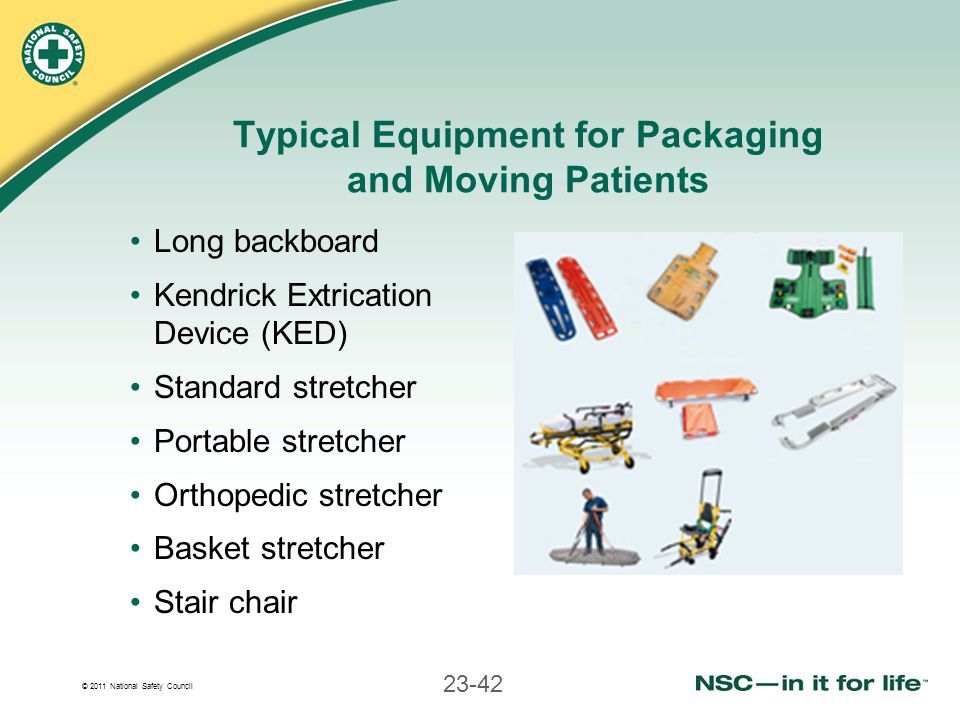 © 2011 National Safety Council 23-42 Typical Equipment for Packaging and Moving Patients Long backboard Kendrick Extrication Device (KED) Standard str