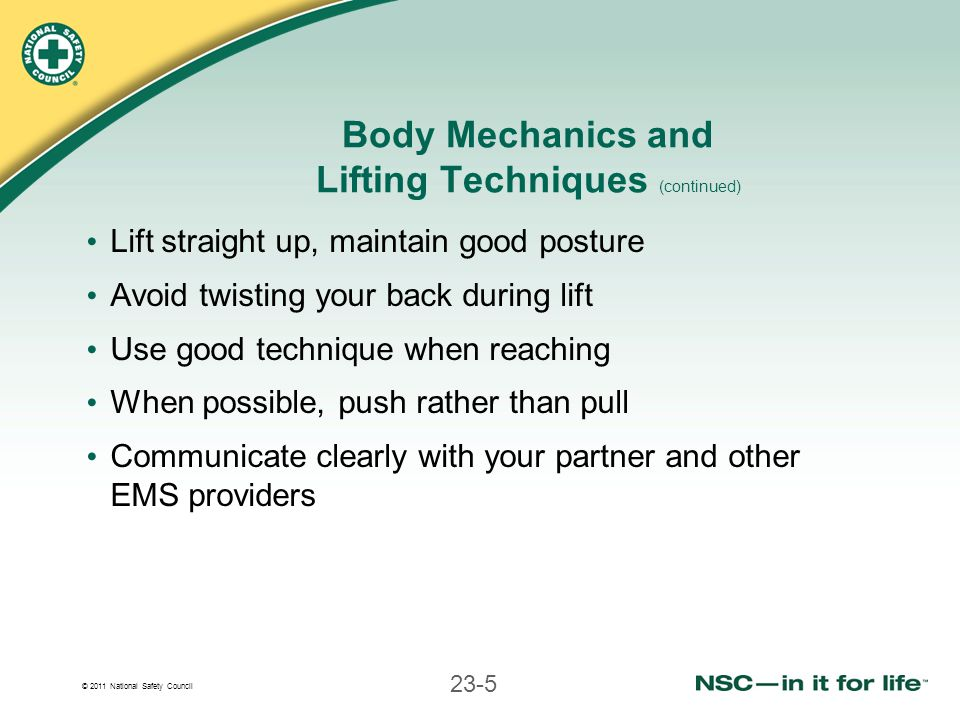 © 2011 National Safety Council 23-5 Body Mechanics and Lifting Techniques (continued) Lift straight up, maintain good posture Avoid twisting your back