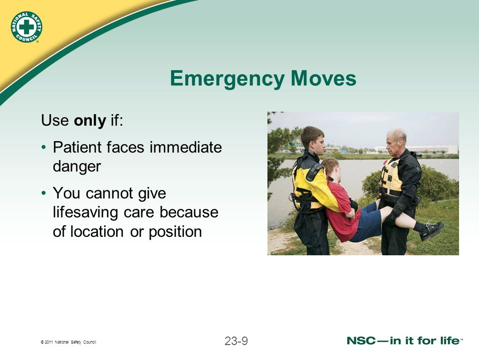 © 2011 National Safety Council 23-9 Emergency Moves Use only if: Patient faces immediate danger You cannot give lifesaving care because of location or
