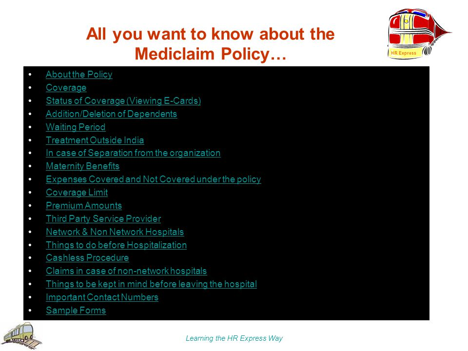 Learning the HR Express Way All you want to know about the Mediclaim Policy… About the Policy Coverage Status of Coverage (Viewing E-Cards) Addition/D