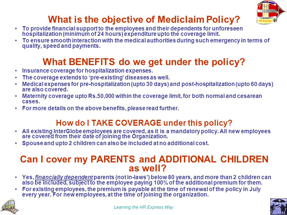 Learning the HR Express Way What is the objective of Mediclaim Policy? To provide financial support to the employees and their dependents for unforese