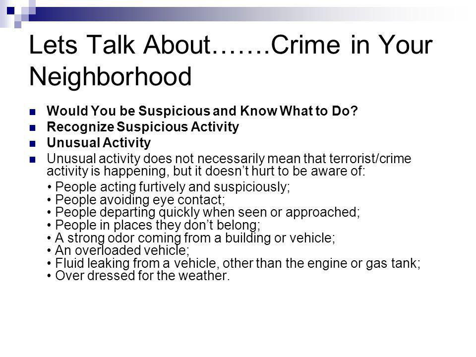 Lets Talk About…….Crime in Your Neighborhood Would You be Suspicious and Know What to Do? Recognize Suspicious Activity Unusual Activity Unusual activ