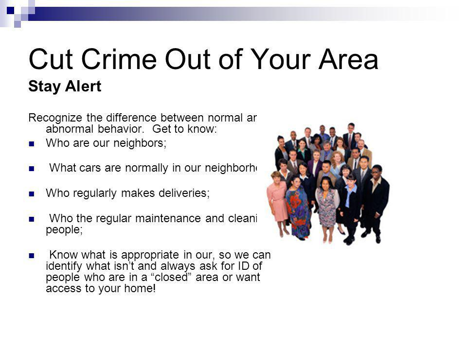 Cut Crime Out of Your Area Stay Alert Recognize the difference between normal and abnormal behavior.