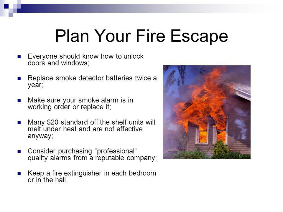 Plan Your Fire Escape Everyone should know how to unlock doors and windows; Replace smoke detector batteries twice a year; Make sure your smoke alarm is in working order or replace it; Many $20 standard off the shelf units will melt under heat and are not effective anyway; Consider purchasing professional quality alarms from a reputable company; Keep a fire extinguisher in each bedroom or in the hall.