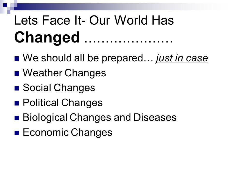 Lets Face It- Our World Has Changed ………………… We should all be prepared… just in case Weather Changes Social Changes Political Changes Biological Changes and Diseases Economic Changes