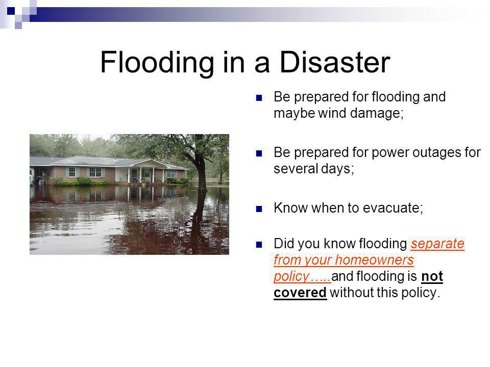 Flooding in a Disaster Be prepared for flooding and maybe wind damage; Be prepared for power outages for several days; Know when to evacuate; Did you