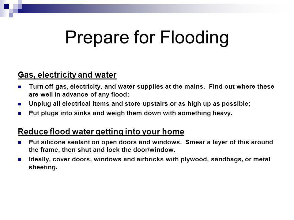 Prepare for Flooding Gas, electricity and water Turn off gas, electricity, and water supplies at the mains. Find out where these are well in advance o