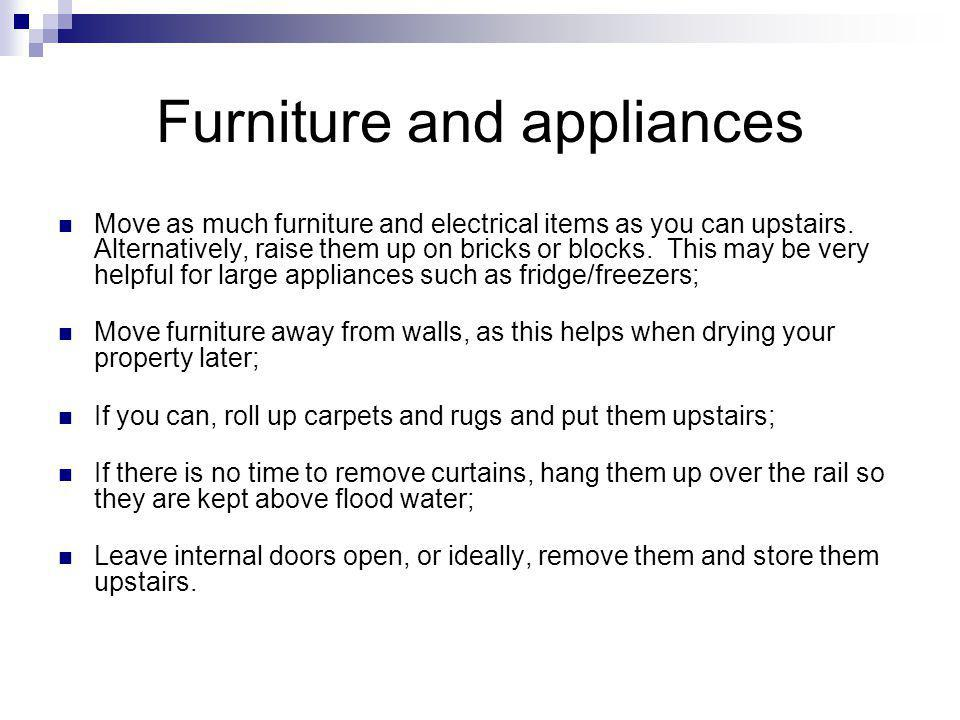 Furniture and appliances Move as much furniture and electrical items as you can upstairs. Alternatively, raise them up on bricks or blocks. This may b