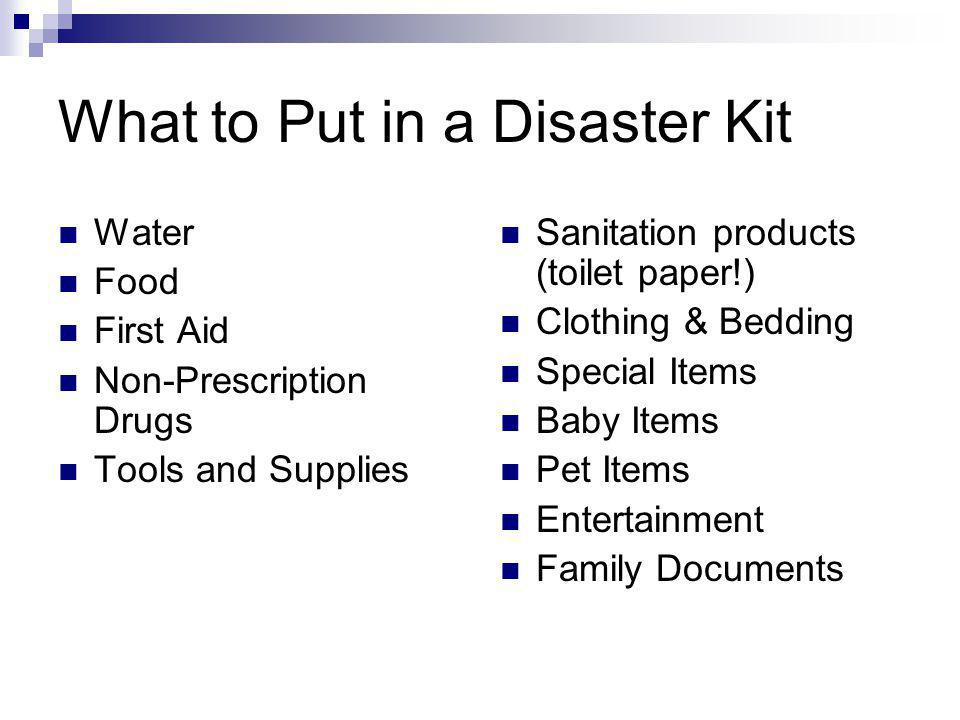 What to Put in a Disaster Kit Water Food First Aid Non-Prescription Drugs Tools and Supplies Sanitation products (toilet paper!) Clothing & Bedding Special Items Baby Items Pet Items Entertainment Family Documents