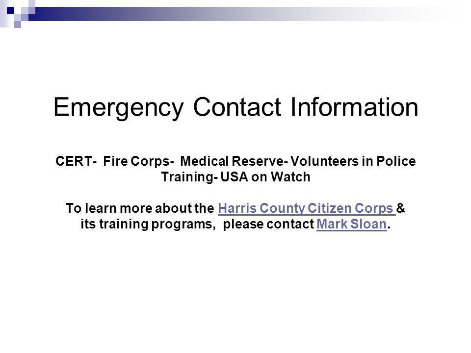 Emergency Contact Information CERT- Fire Corps- Medical Reserve- Volunteers in Police Training- USA on Watch To learn more about the Harris County Citizen Corps & its training programs, please contact Mark Sloan.Harris County Citizen Corps Mark Sloan