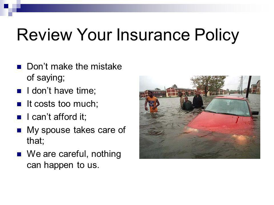 Review Your Insurance Policy Dont make the mistake of saying; I dont have time; It costs too much; I cant afford it; My spouse takes care of that; We are careful, nothing can happen to us.
