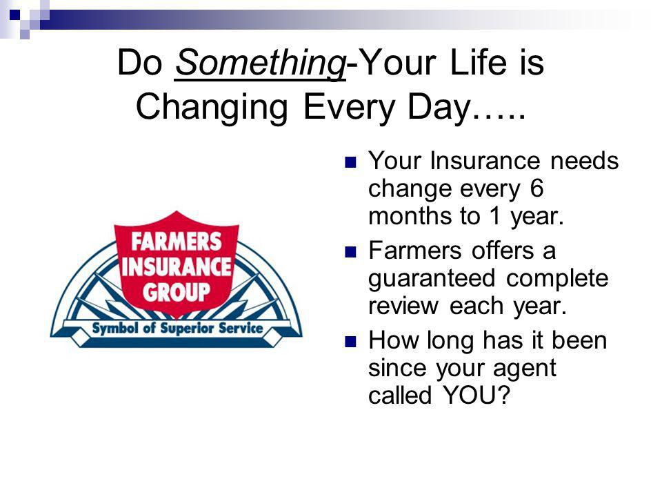 Do Something-Your Life is Changing Every Day….. Your Insurance needs change every 6 months to 1 year. Farmers offers a guaranteed complete review each