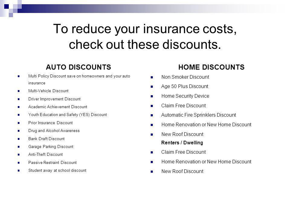To reduce your insurance costs, check out these discounts. AUTO DISCOUNTS Multi Policy Discount save on homeowners and your auto insurance Multi-Vehic