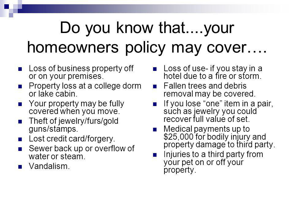 Do you know that....your homeowners policy may cover…. Loss of business property off or on your premises. Property loss at a college dorm or lake cabi