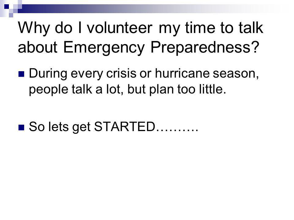 Why do I volunteer my time to talk about Emergency Preparedness? During every crisis or hurricane season, people talk a lot, but plan too little. So l