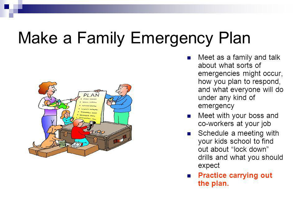 Make a Family Emergency Plan Meet as a family and talk about what sorts of emergencies might occur, how you plan to respond, and what everyone will do under any kind of emergency Meet with your boss and co-workers at your job Schedule a meeting with your kids school to find out about lock down drills and what you should expect Practice carrying out the plan.