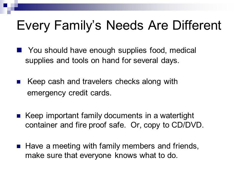 Every Familys Needs Are Different You should have enough supplies food, medical supplies and tools on hand for several days. Keep cash and travelers c