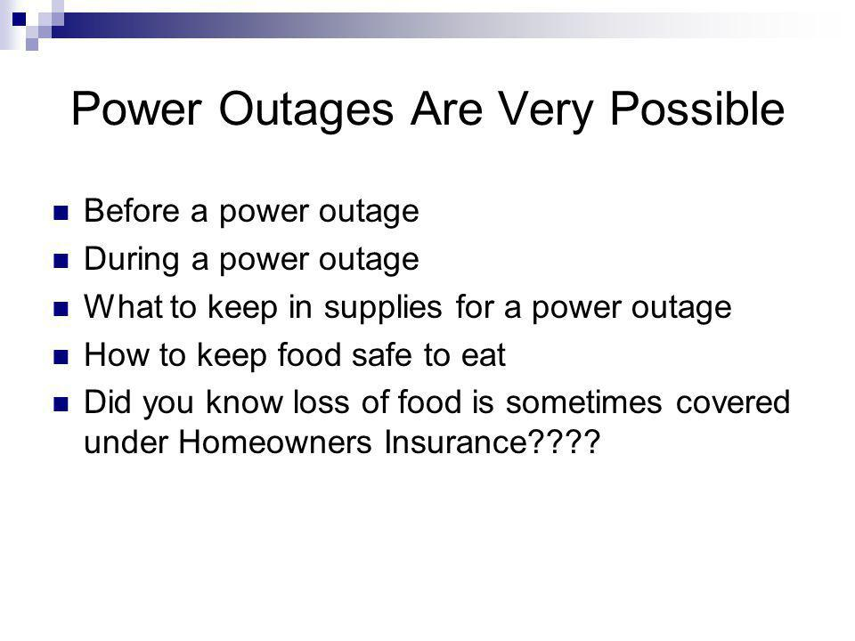 Power Outages Are Very Possible Before a power outage During a power outage What to keep in supplies for a power outage How to keep food safe to eat Did you know loss of food is sometimes covered under Homeowners Insurance