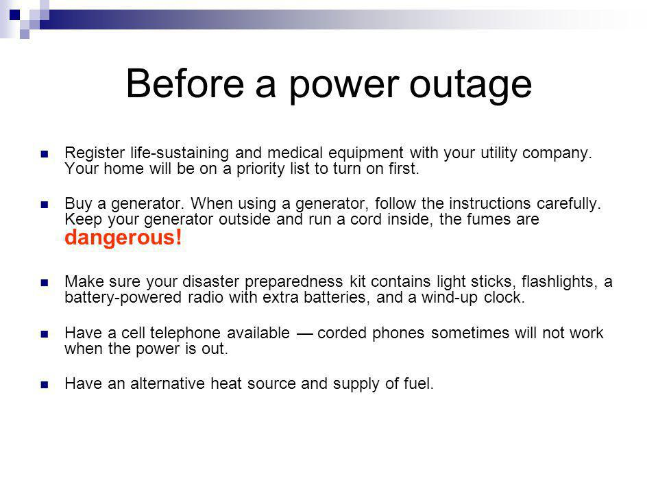 Before a power outage Register life-sustaining and medical equipment with your utility company. Your home will be on a priority list to turn on first.