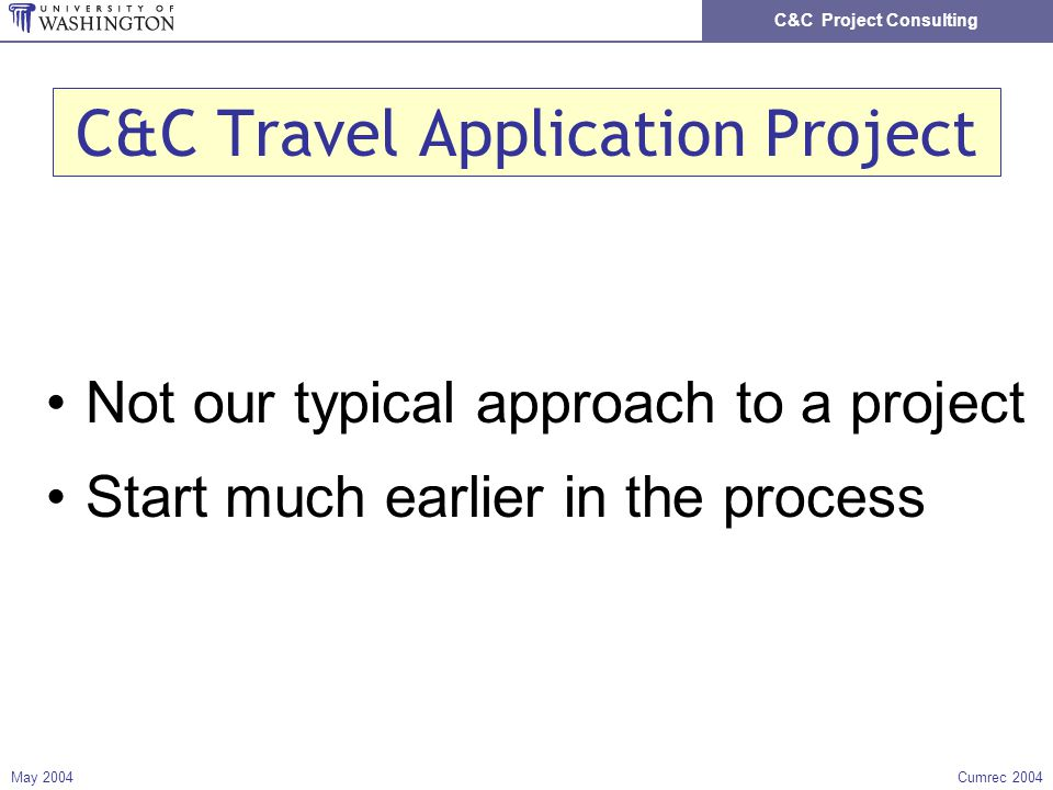 C&C Project Consulting May 2004Cumrec 2004 C&C Travel Application Project Not our typical approach to a project Start much earlier in the process