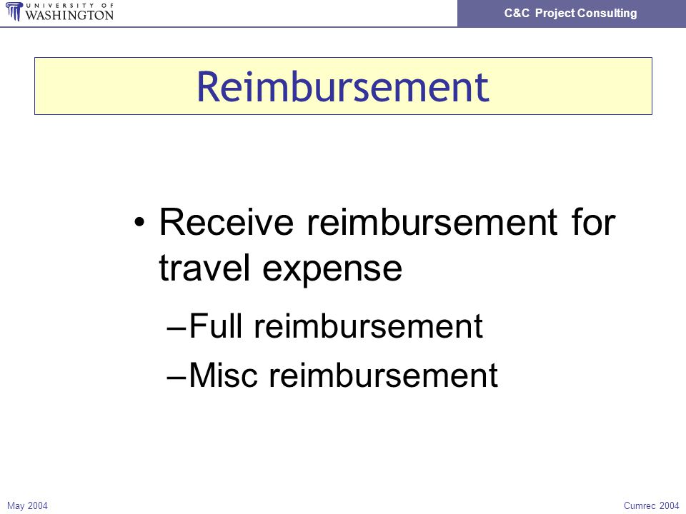 C&C Project Consulting May 2004Cumrec 2004 Reimbursement Receive reimbursement for travel expense –Full reimbursement –Misc reimbursement