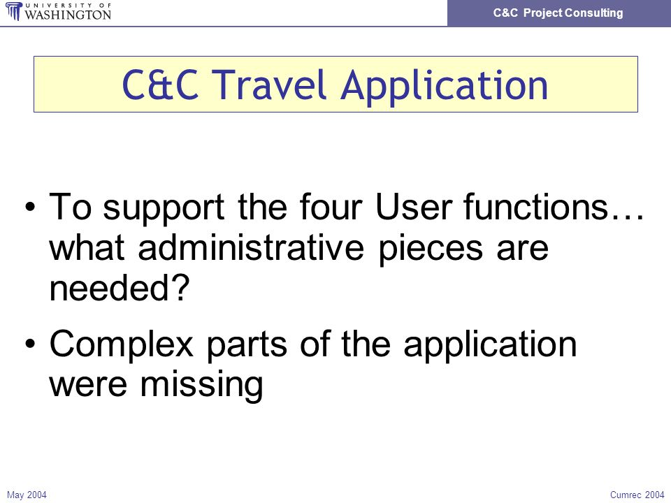 C&C Project Consulting May 2004Cumrec 2004 C&C Travel Application To support the four User functions… what administrative pieces are needed.
