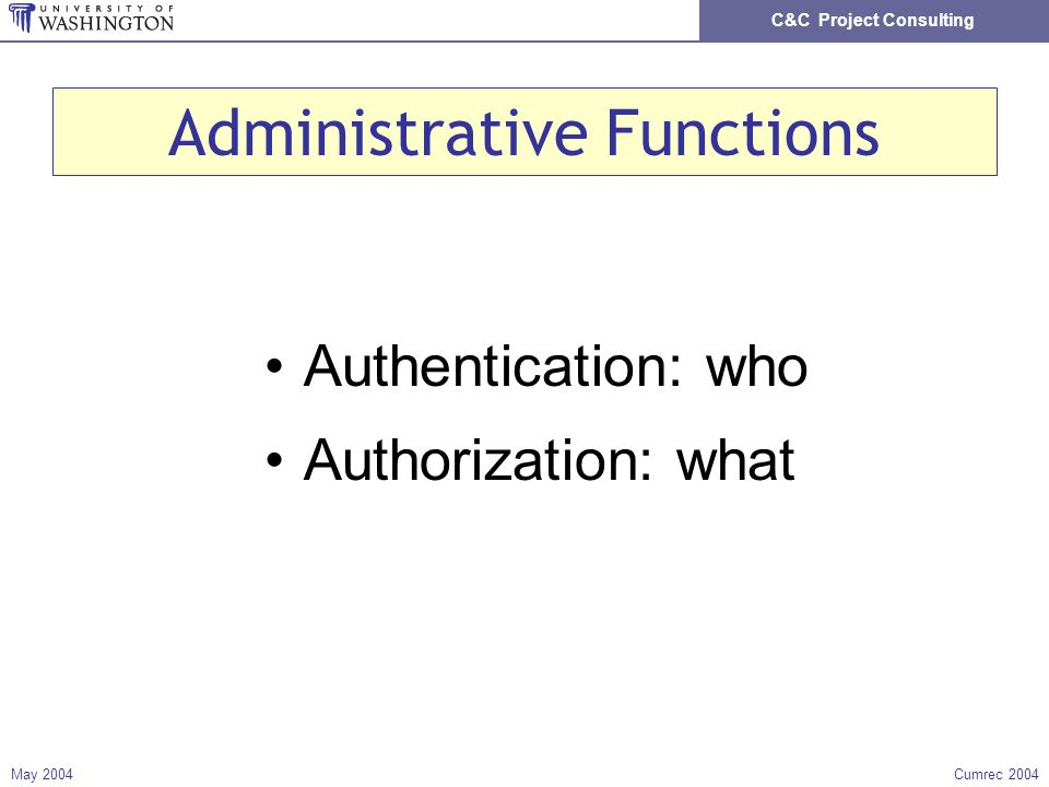 C&C Project Consulting May 2004Cumrec 2004 Administrative Functions Authentication: who Authorization: what