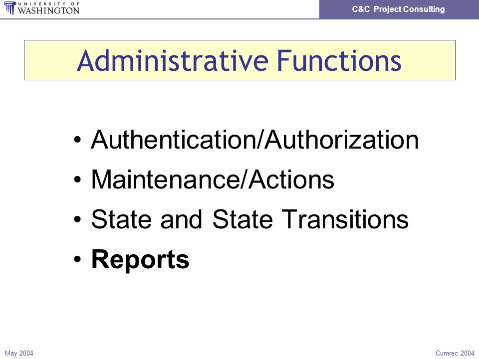 C&C Project Consulting May 2004Cumrec 2004 Administrative Functions Authentication/Authorization Maintenance/Actions State and State Transitions Reports