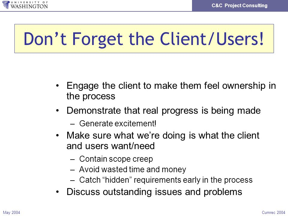 C&C Project Consulting May 2004Cumrec 2004 Dont Forget the Client/Users! Engage the client to make them feel ownership in the process Demonstrate that