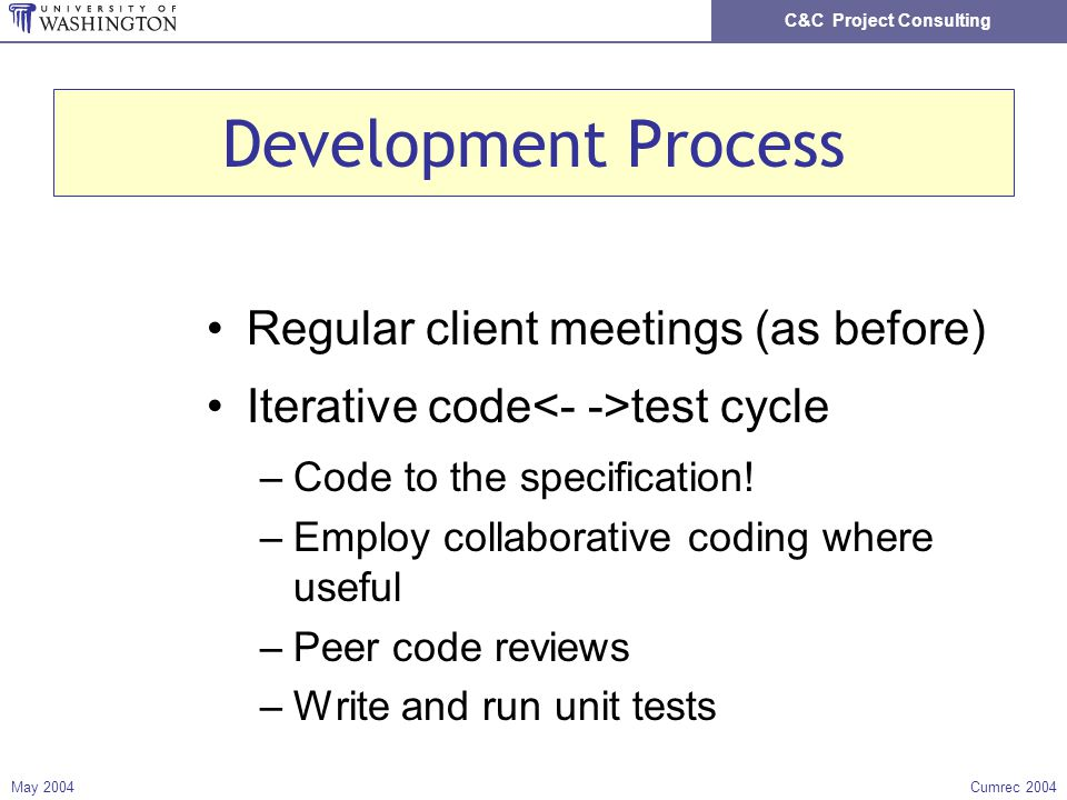 C&C Project Consulting May 2004Cumrec 2004 Development Process Regular client meetings (as before) Iterative code test cycle –Code to the specification.