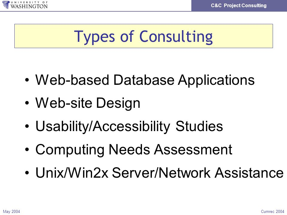 C&C Project Consulting May 2004Cumrec 2004 Types of Consulting Web-based Database Applications Web-site Design Usability/Accessibility Studies Computing Needs Assessment Unix/Win2x Server/Network Assistance