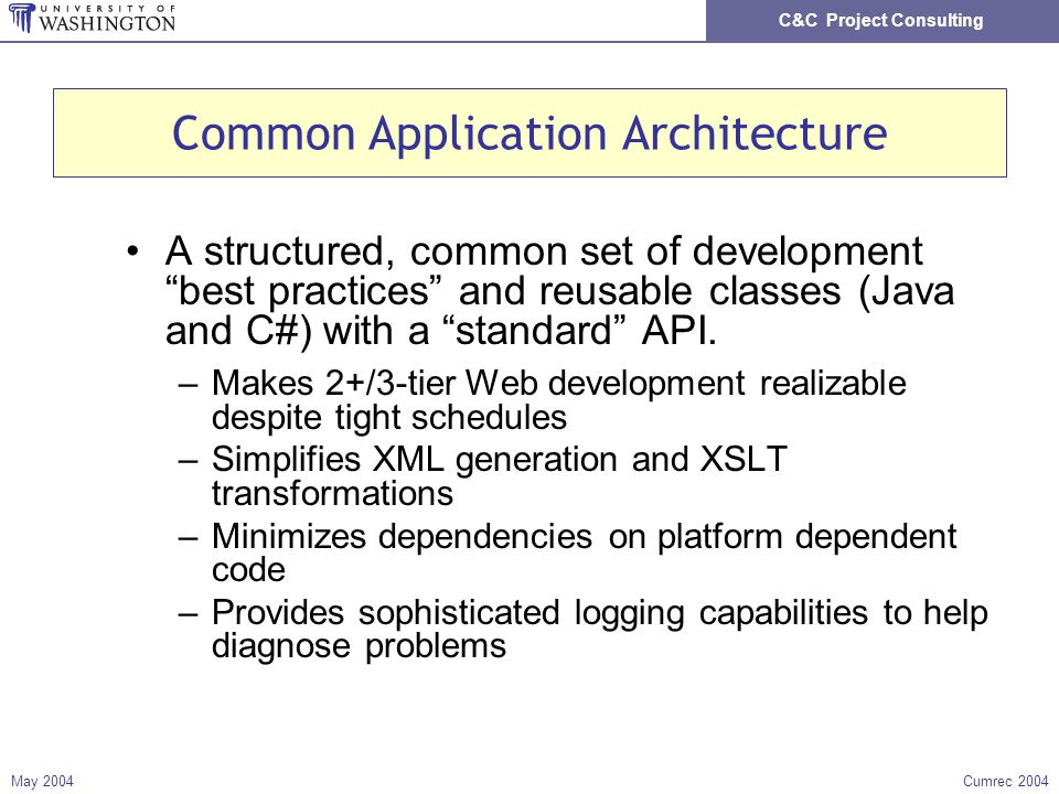 C&C Project Consulting May 2004Cumrec 2004 Common Application Architecture A structured, common set of development best practices and reusable classes (Java and C#) with a standard API.