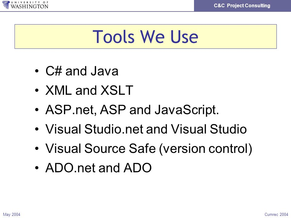 C&C Project Consulting May 2004Cumrec 2004 Tools We Use C# and Java XML and XSLT ASP.net, ASP and JavaScript. Visual Studio.net and Visual Studio Visu