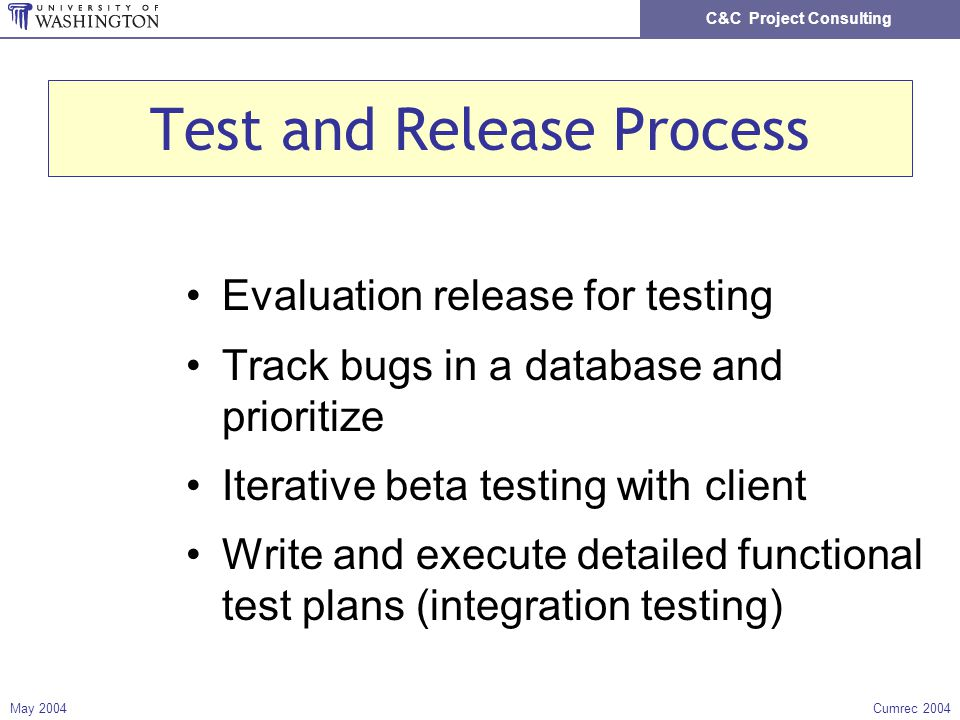 C&C Project Consulting May 2004Cumrec 2004 Test and Release Process Evaluation release for testing Track bugs in a database and prioritize Iterative beta testing with client Write and execute detailed functional test plans (integration testing)