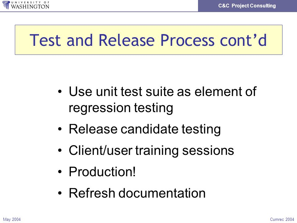 C&C Project Consulting May 2004Cumrec 2004 Test and Release Process contd Use unit test suite as element of regression testing Release candidate testing Client/user training sessions Production.
